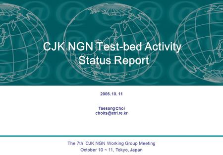 The 7th CJK NGN Working Group Meeting October 10 ~ 11, Tokyo, Japan CJK NGN Test-bed Activity Status Report 2006. 10. 11 Taesang Choi