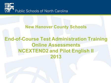 New Hanover County Schools End-of-Course Test Administration Training Online Assessments NCEXTEND2 and Pilot English II 2013.