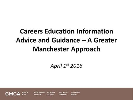 Careers Education Information Advice and Guidance – A Greater Manchester Approach April 1 st 2016.