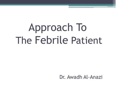 Approach To The Febrile Patient Dr. Awadh Al-Anazi