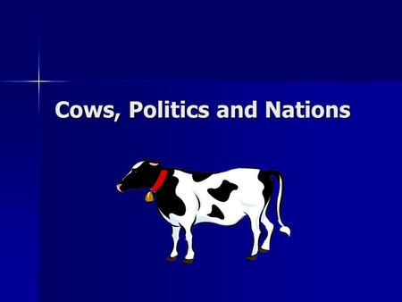 Cows, Politics and Nations Political Systems and Political Philosophies A Humorous Examination A Humorous Examination Designed to Offend Everyone Designed.