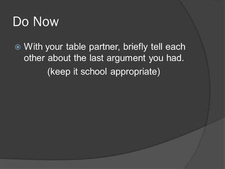 Do Now  With your table partner, briefly tell each other about the last argument you had. (keep it school appropriate)