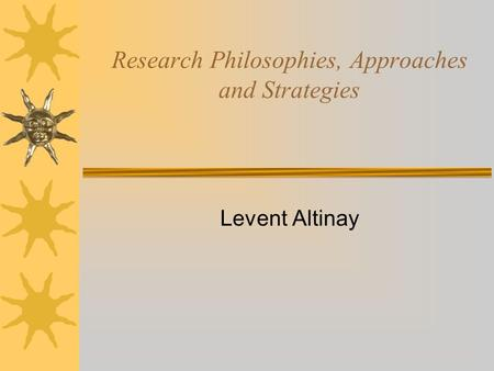 Research Philosophies, Approaches and Strategies Levent Altinay.