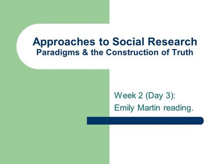 Approaches to Social Research Paradigms & the Construction of Truth Week 2 (Day 3): Emily Martin reading.