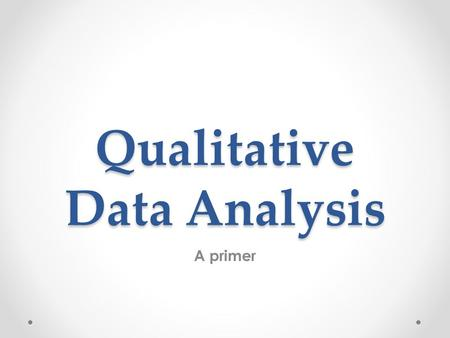 Qualitative Data Analysis A primer. Qualitative researchers are concerned primarily with practice and process (the How) rather than outcomes or products.