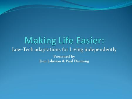 Low-Tech adaptations for Living independently Presented by Jean Johnson & Paul Deeming.