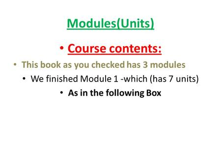 Modules(Units) Course contents: This book as you checked has 3 modules We finished Module 1 -which (has 7 units) As in the following Box.