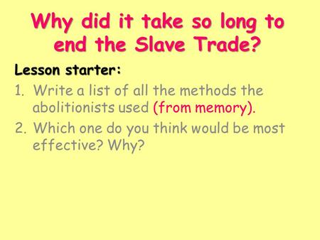 Why did it take so long to end the Slave Trade? Lesson starter: 1.Write a list of all the methods the abolitionists used (from memory). 2.Which one do.