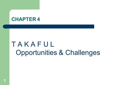1 CHAPTER 4 T A K A F U L Opportunities & Challenges.