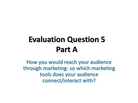 Evaluation Question 5 Part A How you would reach your audience through marketing- so which marketing tools does your audience connect/interact with?