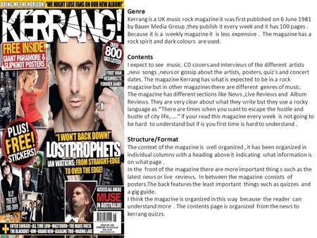 Genre Kerrang is a UK music rock magazine it was first published on 6 June 1981 by Bauer Media Group,they publish it every week and it has 100 pages. Because.