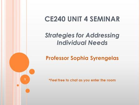 CE240 UNIT 4 SEMINAR Strategies for Addressing Individual Needs Professor Sophia Syrengelas *Feel free to chat as you enter the room 1.