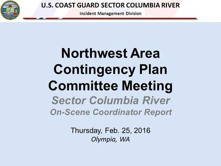 Northwest Area Contingency Plan Committee Meeting Sector Columbia River On-Scene Coordinator Report Thursday, Feb. 25, 2016 Olympia, WA U.S. COAST GUARD.