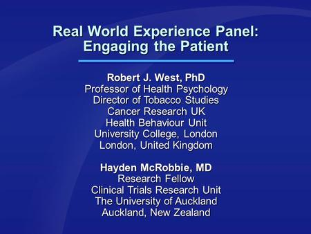 Real World Experience Panel: Engaging the Patient Robert J. West, PhD Professor of Health Psychology Director of Tobacco Studies Cancer Research UK Health.