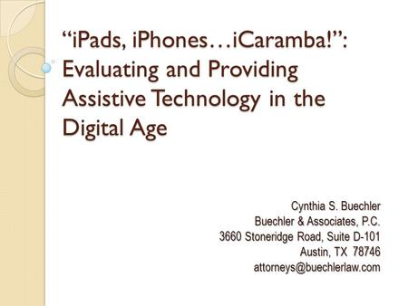 """iPads, iPhones…iCaramba!"": Evaluating and Providing Assistive Technology in the Digital Age Cynthia S. Buechler Buechler & Associates, P.C. 3660 Stoneridge."