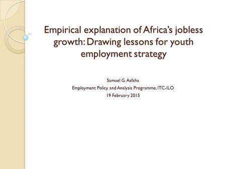 Empirical explanation of Africa's jobless growth: Drawing lessons for youth employment strategy Samuel G. Asfaha Employment Policy and Analysis Programme,