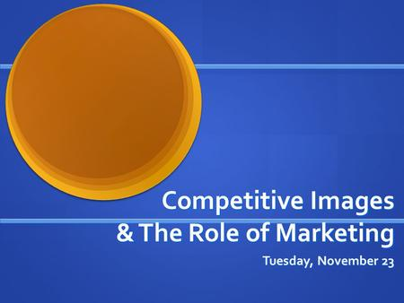 Competitive Images & The Role of Marketing Tuesday, November 23.