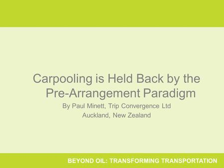 BEYOND OIL: TRANSFORMING TRANSPORTATION Carpooling is Held Back by the Pre-Arrangement Paradigm By Paul Minett, Trip Convergence Ltd Auckland, New Zealand.