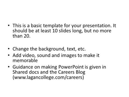 This is a basic template for your presentation. It should be at least 10 slides long, but no more than 20. Change the background, text, etc. Add video,