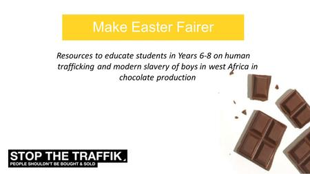 Make Easter Fairer Resources to educate students in Years 6-8 on human trafficking and modern slavery of boys in west Africa in chocolate production.