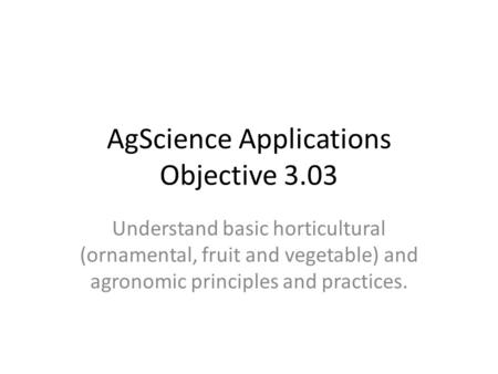 AgScience Applications Objective 3.03 Understand basic horticultural (ornamental, fruit and vegetable) and agronomic principles and practices.