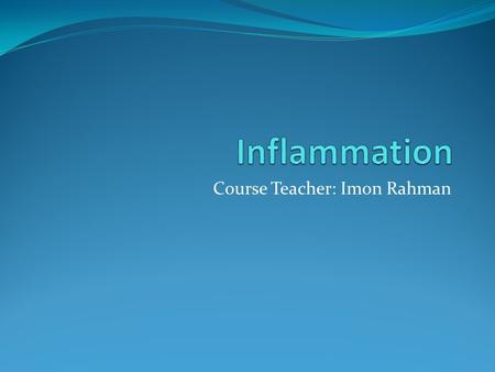 Course Teacher: Imon Rahman. Inflammation Inflammation is a complex reaction to injurious agents such as microbes and damaged, usually necrotic cells.