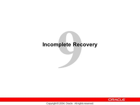 9 Copyright © 2004, Oracle. All rights reserved. Incomplete Recovery.