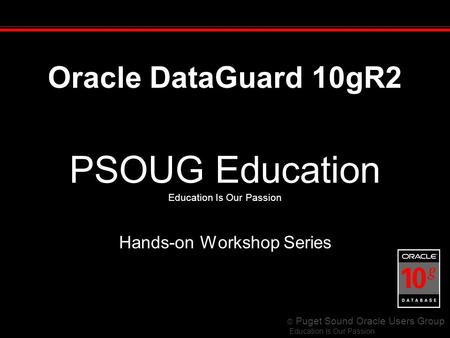 © Puget Sound Oracle Users Group Education Is Our Passion PSOUG Education Education Is Our Passion Hands-on Workshop Series Oracle DataGuard 10gR2.