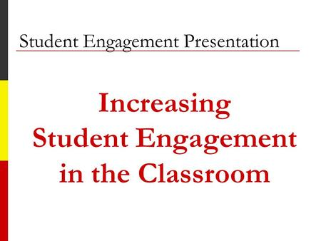 Student Engagement Presentation Increasing Student Engagement in the Classroom.