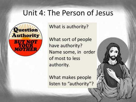 Unit 4: The Person of Jesus What is authority? What sort of people have authority? Name some, in order of most to less authority. What makes people listen.