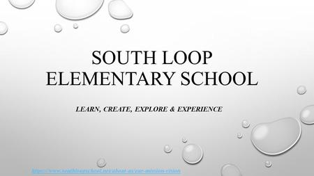 SOUTH LOOP ELEMENTARY SCHOOL LEARN, CREATE, EXPLORE & EXPERIENCE https://www.southloopschool.net/about-us/our-mission-vision.