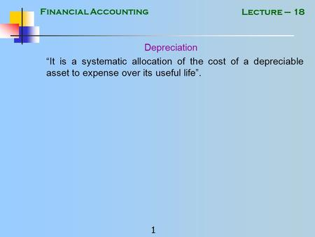 "Financial Accounting 1 Lecture – 18 Depreciation ""It is a systematic allocation of the cost of a depreciable asset to expense over its useful life""."