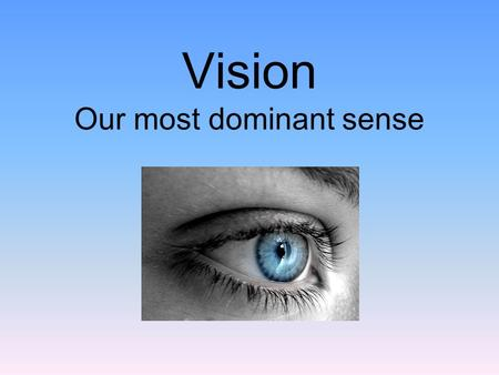 Vision Our most dominant sense. Our Essential Questions What are the major parts of the eye? How does the eye translate light into neural impulses?