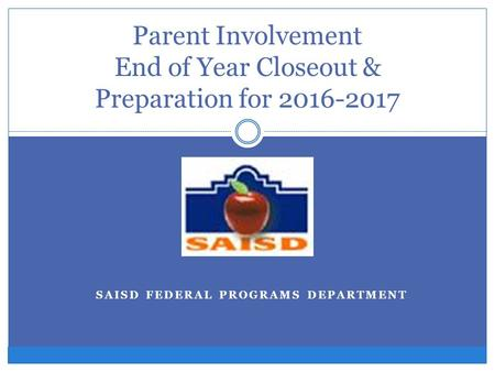 SAISD FEDERAL PROGRAMS DEPARTMENT Parent Involvement End of Year Closeout & Preparation for 2016-2017.