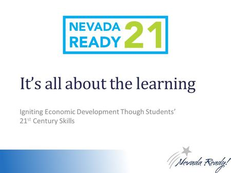 It's all about the learning Igniting Economic Development Though Students' 21 st Century Skills.