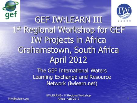 The GEF International Waters Learning Exchange and Resource Network (iwlearn.net) IW:LEARN3 – 1 st Regional Workshop Africa - April 2012