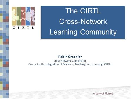 Robin Greenler Cross-Network Coordinator Center for the Integration of Research, Teaching, and Learning (CIRTL) www.cirtl.net The CIRTL Cross-Network Learning.