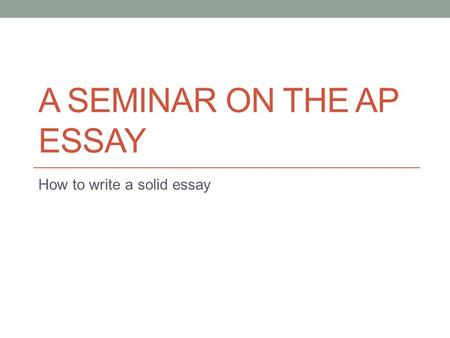 A SEMINAR ON THE AP ESSAY How to write a solid essay.