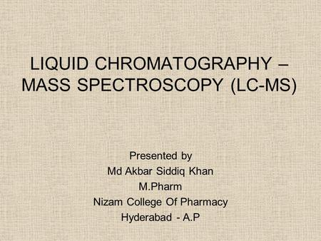 LIQUID CHROMATOGRAPHY – MASS SPECTROSCOPY (LC-MS) Presented by Md Akbar Siddiq Khan M.Pharm Nizam College Of Pharmacy Hyderabad - A.P.
