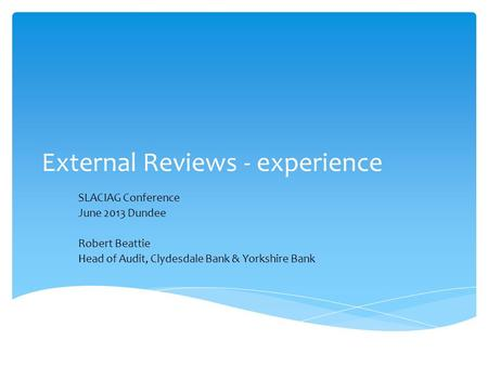 External Reviews - experience SLACIAG Conference June 2013 Dundee Robert Beattie Head of Audit, Clydesdale Bank & Yorkshire Bank.