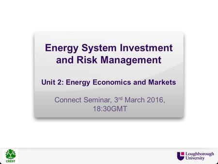 Energy System Investment and Risk Management Unit 2: Energy Economics and Markets Connect Seminar, 3 rd March 2016, 18:30GMT.