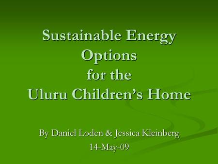Sustainable Energy Options for the Uluru Children's Home By Daniel Loden & Jessica Kleinberg 14-May-09.