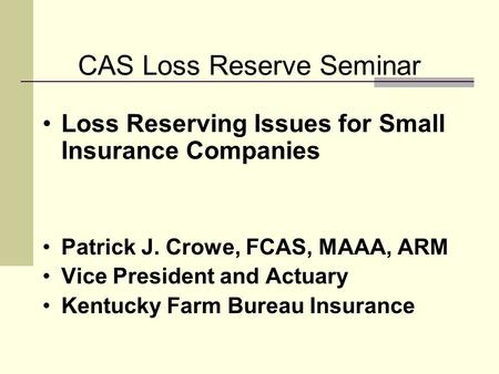 CAS Loss Reserve Seminar Loss Reserving Issues for Small Insurance Companies Patrick J. Crowe, FCAS, MAAA, ARM Vice President and Actuary Kentucky Farm.