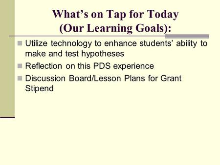 What's on Tap for Today (Our Learning Goals): Utilize technology to enhance students' ability to make and test hypotheses Reflection on this PDS experience.