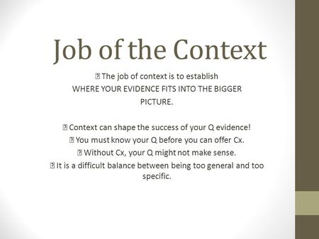 Job of the Context  The job of context is to establish WHERE YOUR EVIDENCE FITS INTO THE BIGGER PICTURE.  Context can shape the success of your Q evidence!