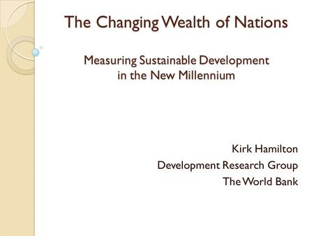 The Changing Wealth of Nations Measuring Sustainable Development in the New Millennium Kirk Hamilton Development Research Group The World Bank.