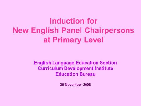 Induction for New English Panel Chairpersons at Primary Level English Language Education Section Curriculum Development Institute Education Bureau 26 November.