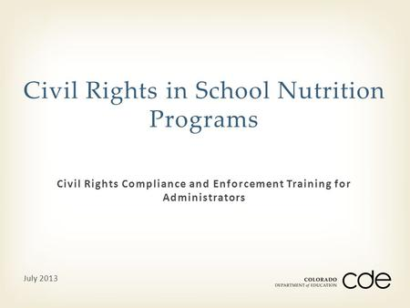 Civil Rights Compliance and Enforcement Training for Administrators Civil Rights in School Nutrition Programs July 2013.