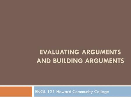 EVALUATING ARGUMENTS AND BUILDING ARGUMENTS ENGL 121 Howard Community College.