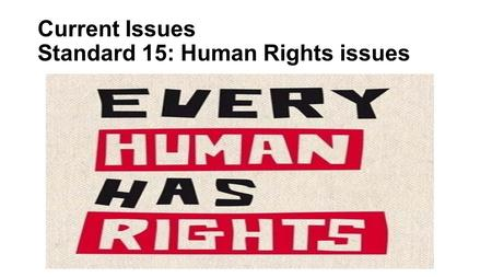 Current Issues Standard 15: Human Rights issues. A Rights that Every Human Being Should Have.